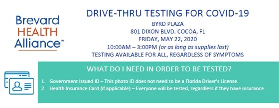 DRIVE-THRU TESTING FOR COVID-19 BYRD PLAZA 801 DIXON BLVD. COCOA, FL FRIDAY, MAY 22, 2020 10:00AM – 3:00PM (or as long as supplies last) TESTING AVAILABLE FOR ALL, REGARDLESS OF SYMPTOMS WHAT DO I NEED IN ORDER TO BE TESTED? 1. Government Issued ID – This photo ID does not need to be a Florida Driver's License. 2. Health Insurance Card (if applicable) – Everyone will be tested, regardless if they have insurance.
